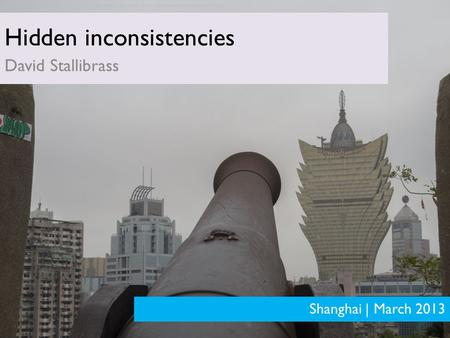PRELIMINARY ANALYSIS – SUBJECT TO MATERIAL CHANGE Hidden inconsistencies David Stallibrass Shanghai | March 2013 Personal views of author. Does not represent.