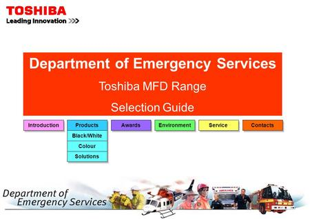 Department of Emergency Services Toshiba MFD Range Selection Guide Introduction Products Awards Environment Service Black/White Colour Contacts Solutions.