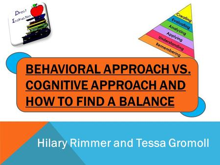 BEHAVIORAL APPROACH VS. COGNITIVE APPROACH AND HOW TO FIND A BALANCE Hilary Rimmer and Tessa Gromoll.