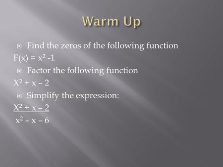  Find the zeros of the following function F(x) = x 2 -1  Factor the following function X 2 + x – 2  Simplify the expression: X 2 + x – 2 x 2 – x – 6.