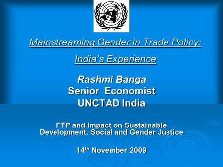 Mainstreaming Gender in Trade Policy: India's Experience Rashmi Banga Senior Economist UNCTAD India FTP and Impact on Sustainable Development, Social and.