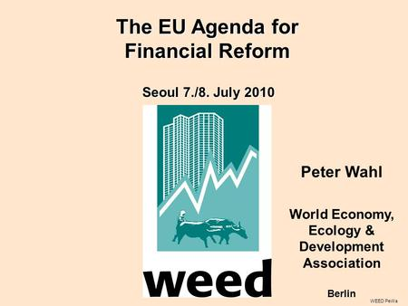 WEED PeWa Peter Wahl World Economy, Ecology & Development Association Berlin Seoul 7./8. July 2010 The EU Agenda for Financial Reform.