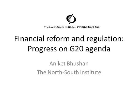 Financial reform and regulation: Progress on G20 agenda Aniket Bhushan The North-South Institute.