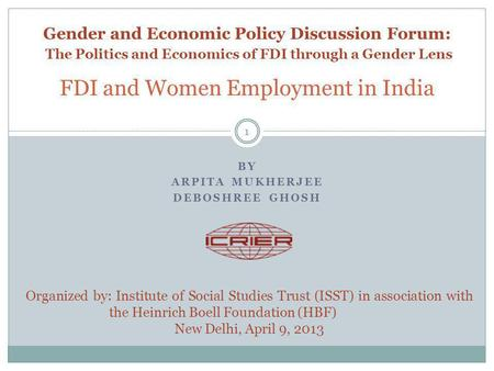 BY ARPITA MUKHERJEE DEBOSHREE GHOSH FDI and Women Employment in India 1 Organized by: Institute of Social Studies Trust (ISST) in association with the.