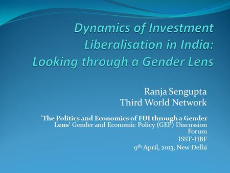 Ranja Sengupta Third World Network 'The Politics and Economics of FDI through a Gender Lens' Gender and Economic Policy (GEP) Discussion Forum ISST-HBF.
