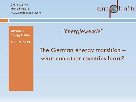 "Craig Morris Petite Planète www.petiteplanete.org Ukraine's Energy Future Sep 13, 2012 ""Energiewende"" The German energy transition – what can other countries."