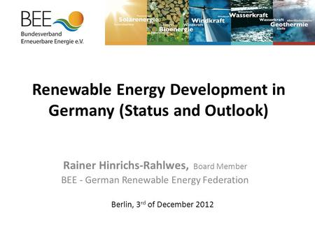 Renewable Energy Development in Germany (Status and Outlook) Rainer Hinrichs-Rahlwes, Board Member BEE - German Renewable Energy Federation Berlin, 3 rd.