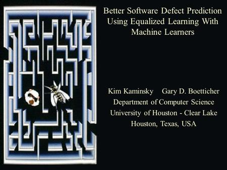 Better Software Defect Prediction Using Equalized Learning With Machine Learners Kim Kaminsky Gary D. Boetticher Department of Computer Science University.