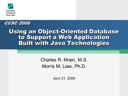 Using an Object-Oriented Database to Support a Web Application Built with Java Technologies Charles R. Moen, M.S. Morris M. Liaw, Ph.D. April 21, 2006.
