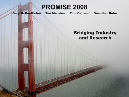 PROMISE 2008 Bridging Industry and Research Gary D. Boetticher Tim Menzies Tom Ostrand Guenther Ruhe.