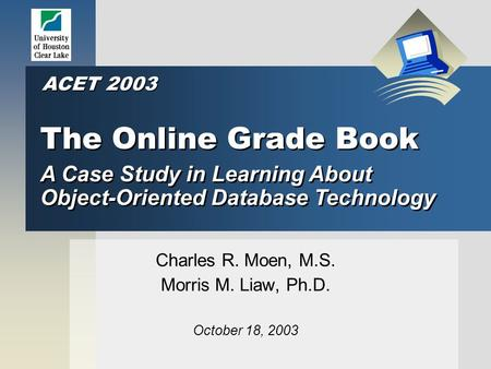 The Online Grade Book Charles R. Moen, M.S. Morris M. Liaw, Ph.D. October 18, 2003 A Case Study in Learning About Object-Oriented Database Technology ACET.