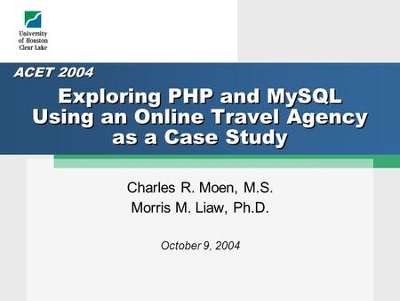 Exploring PHP and MySQL Using an Online Travel Agency as a Case Study Charles R. Moen, M.S. Morris M. Liaw, Ph.D. October 9, 2004 ACET 2004.
