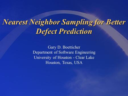 Nearest Neighbor Sampling for Better Defect Prediction Gary D. Boetticher Department of Software Engineering University of Houston - Clear Lake Houston,