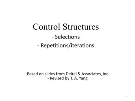 Control Structures - Selections - Repetitions/iterations 1 -Based on slides from Deitel & Associates, Inc. - Revised by T. A. Yang.