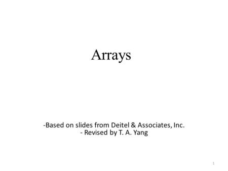 Arrays 1 -Based on slides from Deitel & Associates, Inc. - Revised by T. A. Yang.