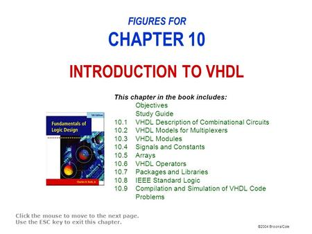 ©2004 Brooks/Cole FIGURES FOR CHAPTER 10 INTRODUCTION TO VHDL Click the mouse to move to the next page. Use the ESC key to exit this chapter. This chapter.