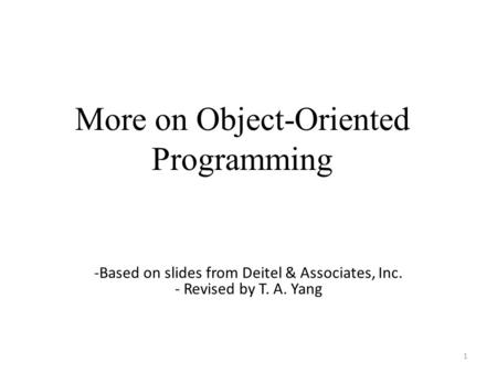 More on Object-Oriented Programming 1 -Based on slides from Deitel & Associates, Inc. - Revised by T. A. Yang.