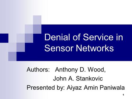 1 Denial of Service in Sensor Networks Authors: Anthony D. Wood, John A. Stankovic Presented by: Aiyaz Amin Paniwala.