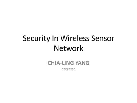 Security In Wireless Sensor Network CHIA-LING YANG CSCI 5235.