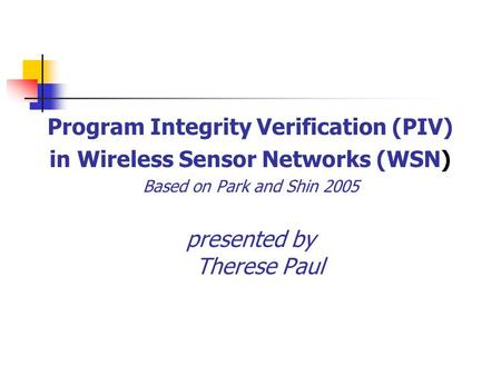 Program Integrity Verification (PIV) in Wireless Sensor Networks (WSN) Based on Park and Shin 2005 presented by Therese Paul.