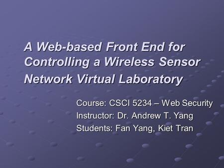 A Web-based Front End for Controlling a Wireless Sensor Network Virtual Laboratory Course: CSCI 5234 – Web Security Instructor: Dr. Andrew T. Yang Students: