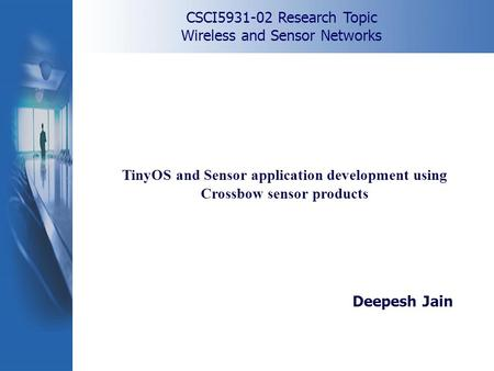 CSCI5931-02 Research Topic Wireless and Sensor Networks TinyOS and Sensor application development using Crossbow sensor products Deepesh Jain.