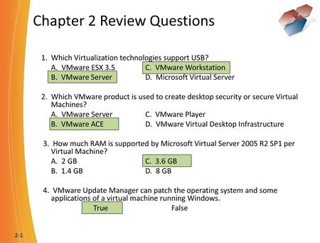2-1 Chapter 2 Review Questions 1. Which Virtualization technologies support USB? A. VMware ESX 3.5C. VMware Workstation B. VMware ServerD. Microsoft Virtual.