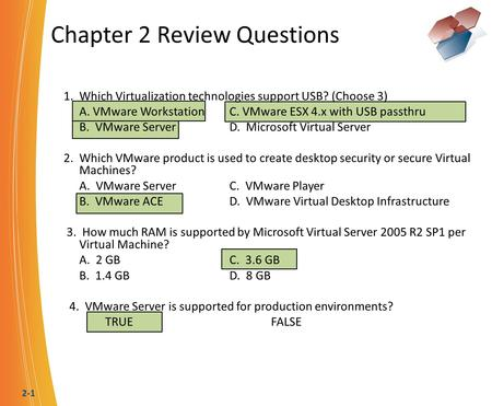 2-1 Chapter 2 Review Questions 1. Which Virtualization technologies support USB? (Choose 3) A. VMware WorkstationC. VMware ESX 4.x with USB passthru B.