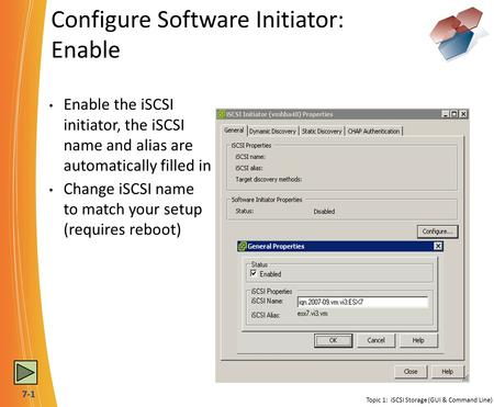7-1 Configure Software Initiator: Enable Topic 1: iSCSI Storage (GUI & Command Line) Enable the iSCSI initiator, the iSCSI name and alias are automatically.