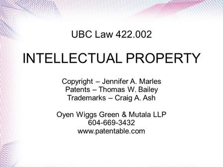 UBC Law 422.002 INTELLECTUAL PROPERTY Copyright – Jennifer A. Marles Patents – Thomas W. Bailey Trademarks – Craig A. Ash Oyen Wiggs Green & Mutala LLP.