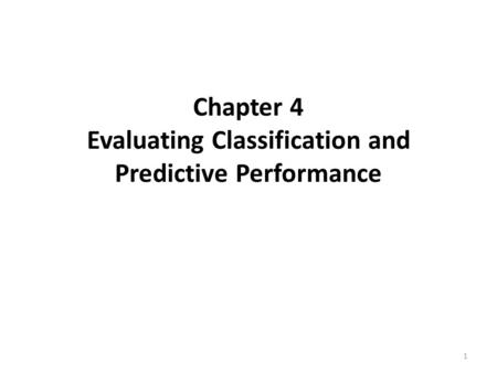 Chapter 4 Evaluating Classification and Predictive Performance 1.