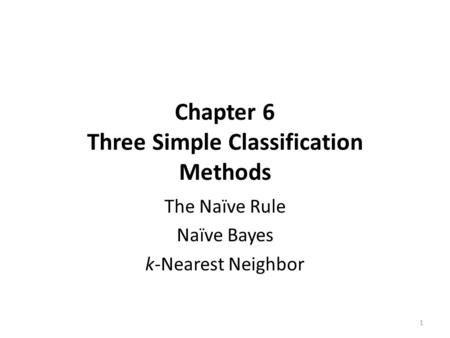 Chapter 6 Three Simple Classification Methods The Naïve Rule Naïve Bayes k-Nearest Neighbor 1.