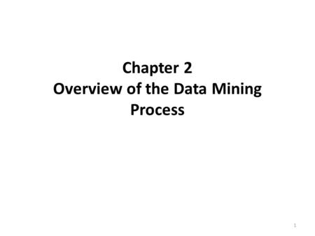Chapter 2 Overview of the Data Mining Process 1. Introduction Data Mining – Predictive analysis Tasks of Classification & Prediction Core of Business.