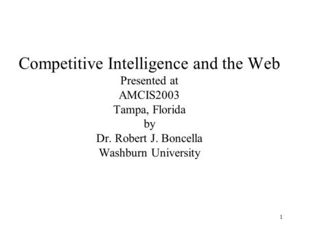 1 Competitive Intelligence and the Web Presented at AMCIS2003 Tampa, Florida by Dr. Robert J. Boncella Washburn University.