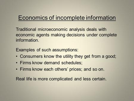 Economics of incomplete information Traditional microeconomic analysis deals with economic agents making decisions under complete information. Examples.