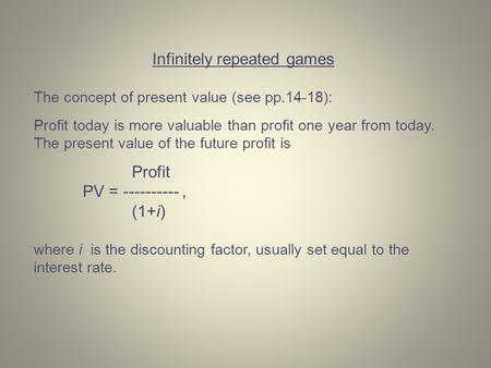 Infinitely repeated games The concept of present value (see pp.14-18): Profit today is more valuable than profit one year from today. The present value.