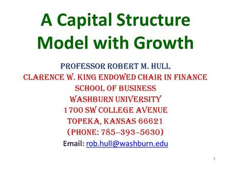 A Capital Structure Model with Growth Professor Robert M. Hull Clarence W. King Endowed Chair in Finance School of Business Washburn University 1700 SW.