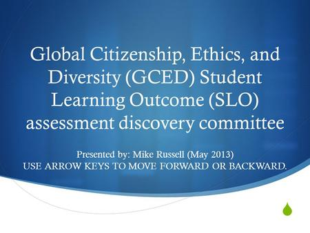  Global Citizenship, Ethics, and Diversity (GCED) Student Learning Outcome (SLO) assessment discovery committee Presented by: Mike Russell (May 2013)
