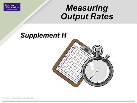 © 2007 Pearson Education Measuring Output Rates Supplement H.