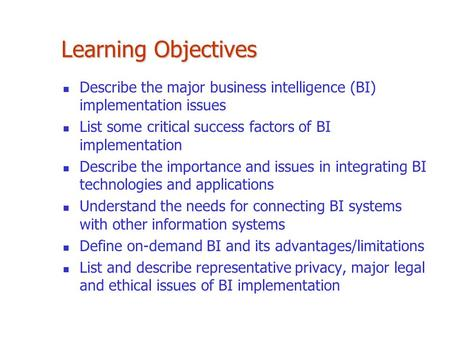 Learning Objectives Describe the major business intelligence (BI) implementation issues List some critical success factors of BI implementation Describe.