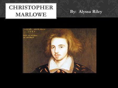 By: Alyssa Riley CHRISTOPHER MARLOWE. February 26th, 1564 Education: King's School, Cambridge, Corpus Christi College Wrote plays for public in London.