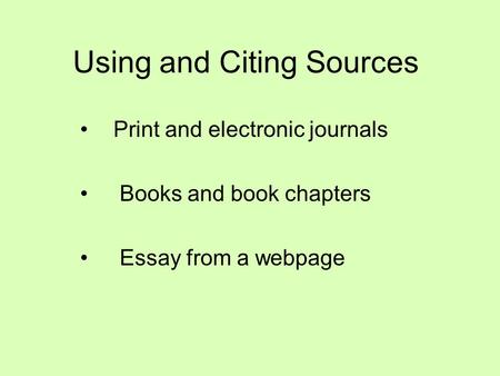 Using and Citing Sources Print and electronic journals Books and book chapters Essay from a webpage.