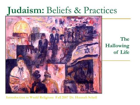 Judaism: Beliefs & Practices Introduction to World Religions Fall 2007 Dr. Hannah Schell The Hallowing of Life.