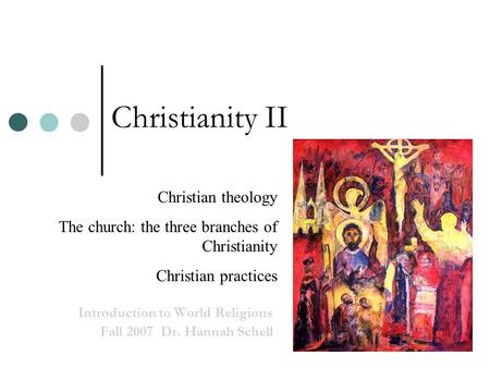 Christianity II Introduction to World Religions Fall 2007 Dr. Hannah Schell Christian theology The church: the three branches of Christianity Christian.