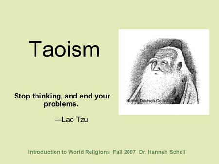 Taoism Stop thinking, and end your problems. —Lao Tzu Introduction to World Religions Fall 2007 Dr. Hannah Schell.