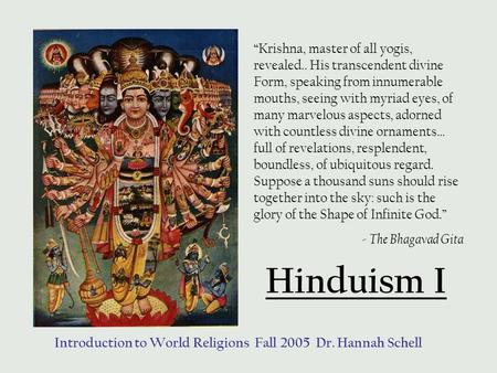 "Hinduism I Introduction to World Religions Fall 2005 Dr. Hannah Schell ""Krishna, master of all yogis, revealed.. His transcendent divine Form, speaking."