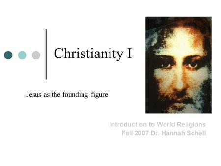 Christianity I Introduction to World Religions Fall 2007 Dr. Hannah Schell Jesus as the founding figure.