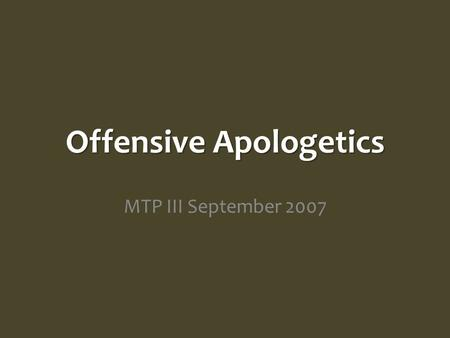 Offensive Apologetics MTP III September 2007. Apologetic Steps Know What You Believe – Defensive Apologetics Know What Unbelievers Believe – Offensive.
