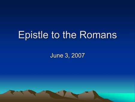 Epistle to the Romans June 3, 2007. Romans Romans 1—Summary of Gospel –The Human Condition described and explained Minds Darkened  Hearts hardened 