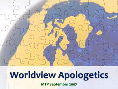 Worldview Apologetics MTP September 2007. Introduction What's your worldview? Try that question on a friend sometime. What do you think would be the.